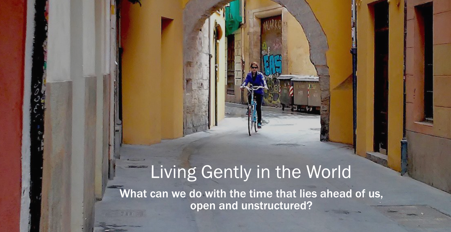 Living Gently in the World. What can we do with the time that lies ahead of us, open and unstructured?